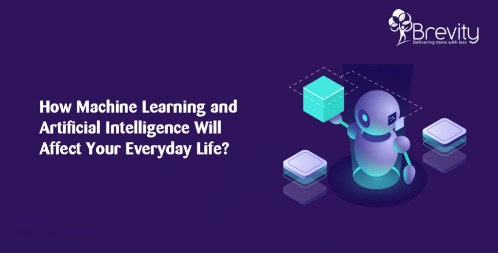 How Machine Learning and Artificial Intelligence Will Affect Your Everyday Life?